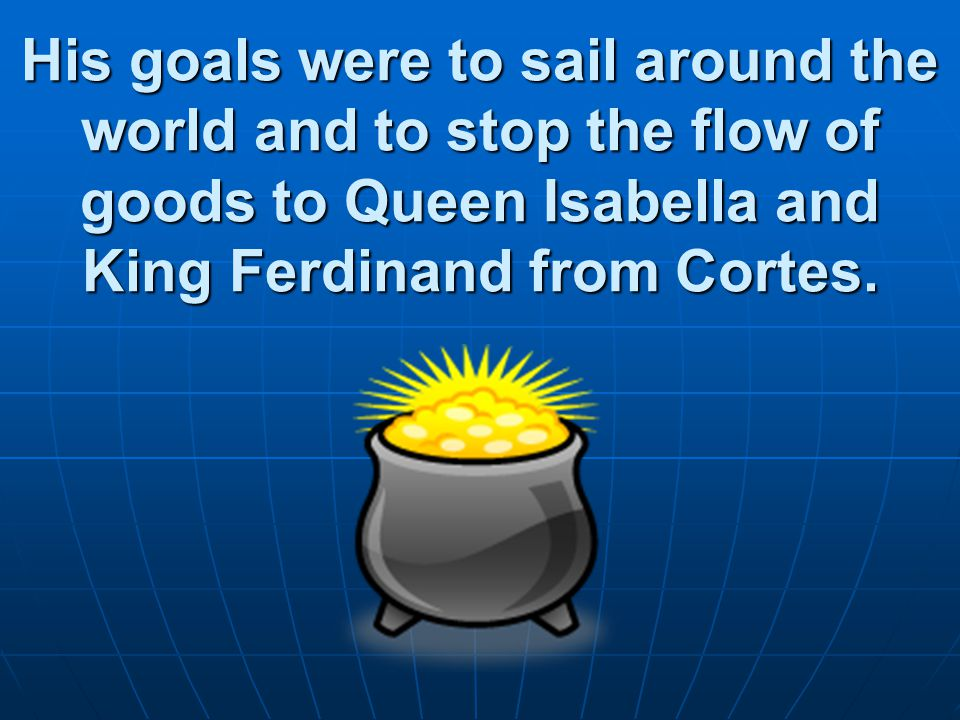 His goals were to sail around the world and to stop the flow of goods to Queen Isabella and King Ferdinand from Cortes.