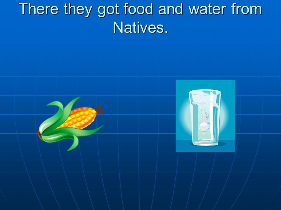 There they got food and water from Natives.