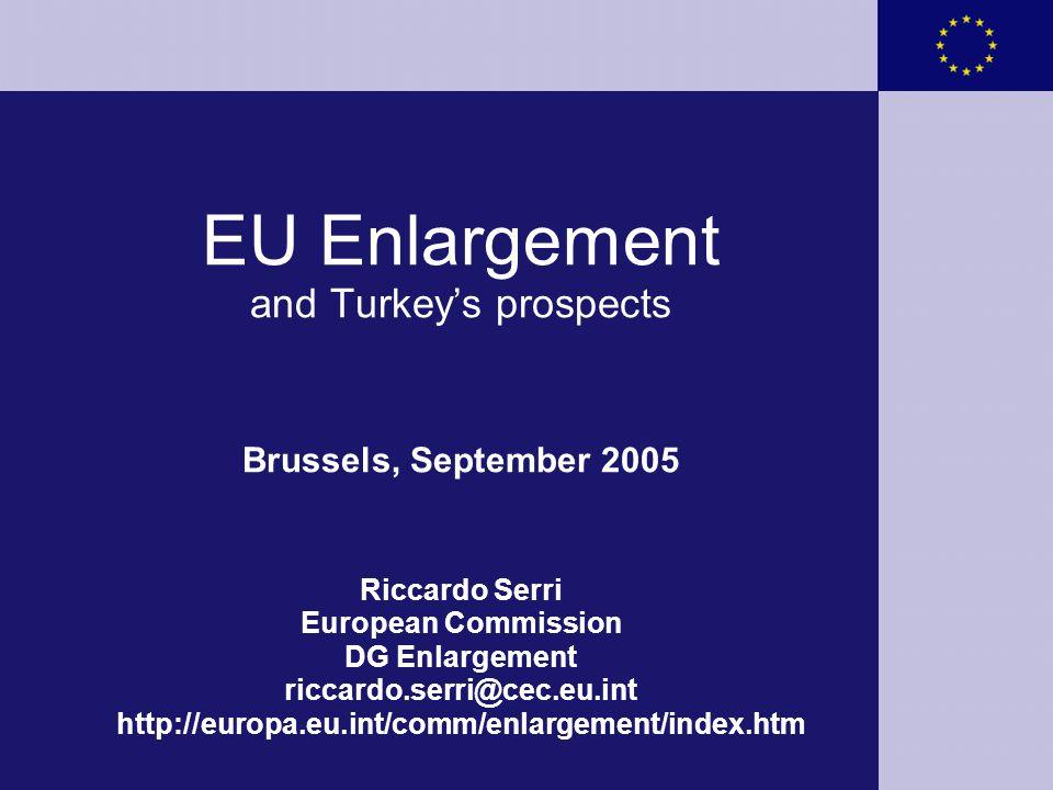 EU Enlargement and Turkey's prospects Brussels, September 2005 Riccardo Serri European Commission DG Enlargement riccardo.serri@cec.eu.int http://europa.eu.int/comm/enlargement/index.htm
