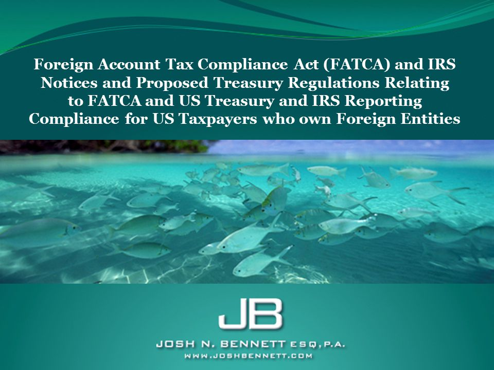 Foreign Account Tax Compliance Act (FATCA) and IRS Notices and Proposed Treasury Regulations Relating to FATCA and US Treasury and IRS Reporting Compliance for US Taxpayers who own Foreign Entities