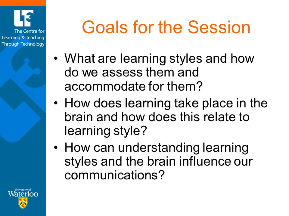 Goals for the Session What are learning styles and how do we assess them and accommodate for them