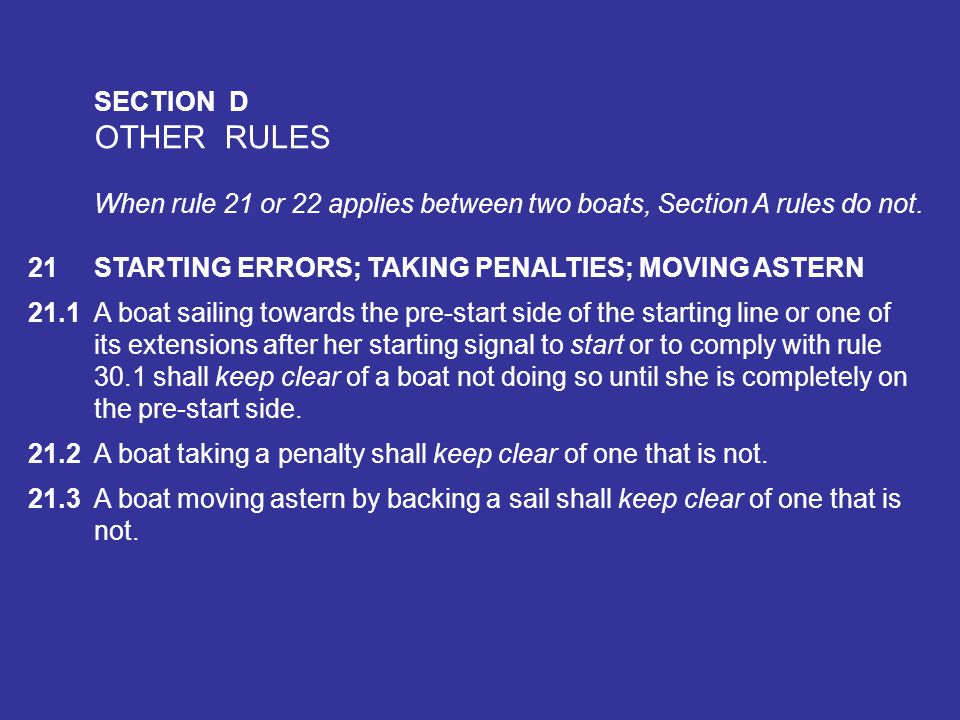 SECTION D OTHER RULES. When rule 21 or 22 applies between two boats, Section A rules do not. 21 STARTING ERRORS; TAKING PENALTIES; MOVING ASTERN.