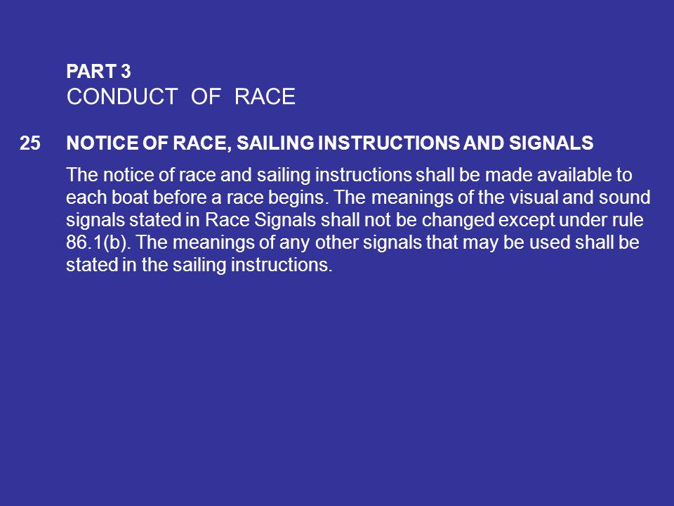 PART 3 CONDUCT OF RACE. 25 NOTICE OF RACE, SAILING INSTRUCTIONS AND SIGNALS.