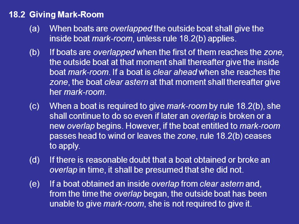 18.2 Giving Mark-Room (a) When boats are overlapped the outside boat shall give the. inside boat mark-room, unless rule 18.2(b) applies.