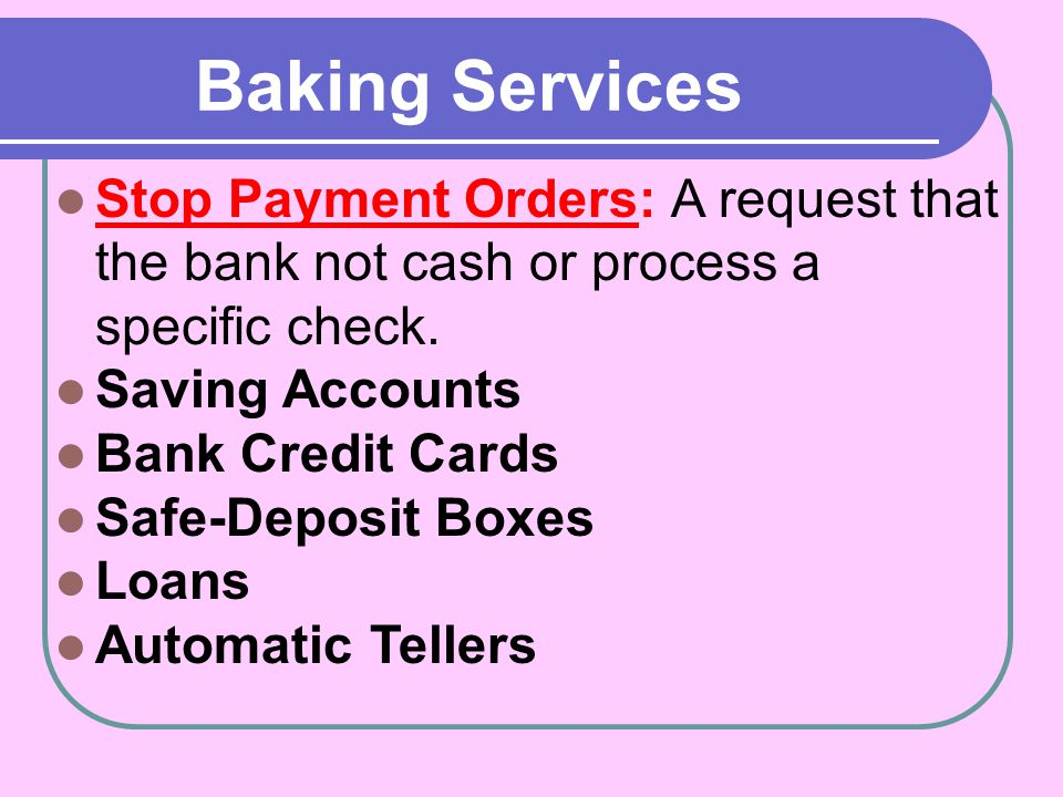 Baking Services Stop Payment Orders: A request that the bank not cash or process a specific check. Saving Accounts.