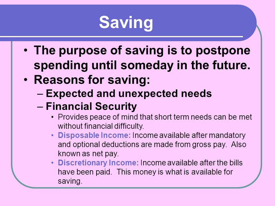 Saving The purpose of saving is to postpone spending until someday in the future. Reasons for saving:
