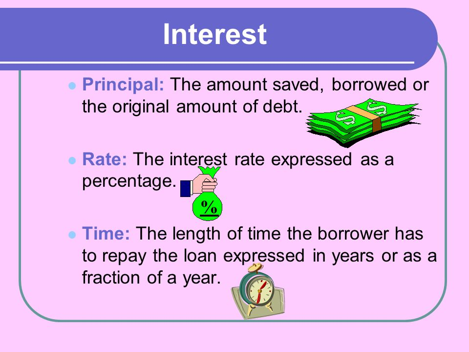 Interest Principal: The amount saved, borrowed or the original amount of debt. Rate: The interest rate expressed as a percentage.