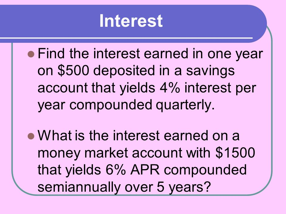 Interest Find the interest earned in one year on $500 deposited in a savings account that yields 4% interest per year compounded quarterly.