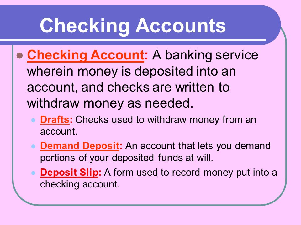 Checking Accounts Checking Account: A banking service wherein money is deposited into an account, and checks are written to withdraw money as needed.
