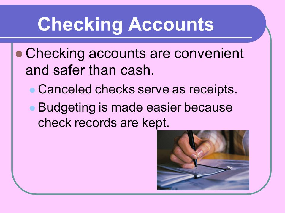 Checking Accounts Checking accounts are convenient and safer than cash. Canceled checks serve as receipts.