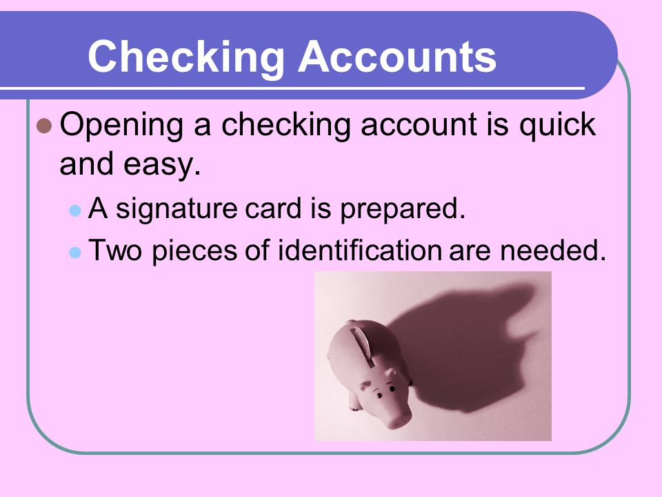 Checking Accounts Opening a checking account is quick and easy.