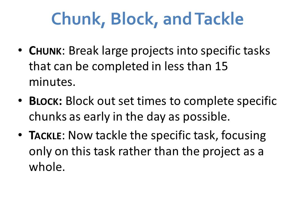 Chunk, Block, and Tackle Chunk: Break large projects into specific tasks that can be completed in less than 15 minutes.