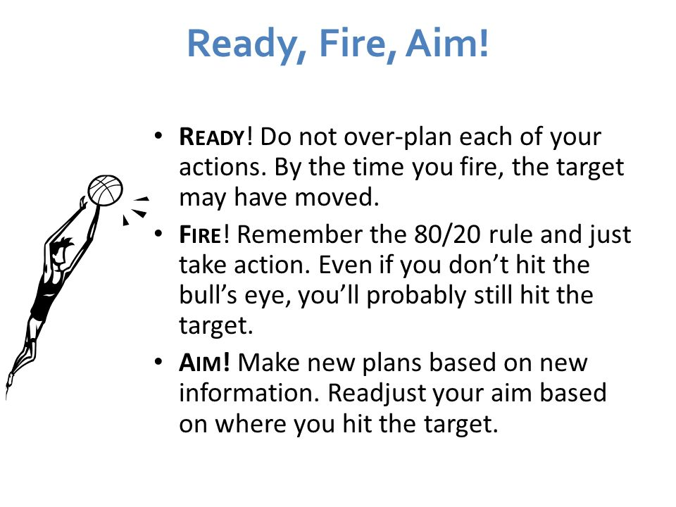Ready, Fire, Aim! Ready! Do not over-plan each of your actions. By the time you fire, the target may have moved.