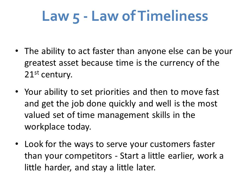 Law 5 - Law of Timeliness The ability to act faster than anyone else can be your greatest asset because time is the currency of the 21st century.