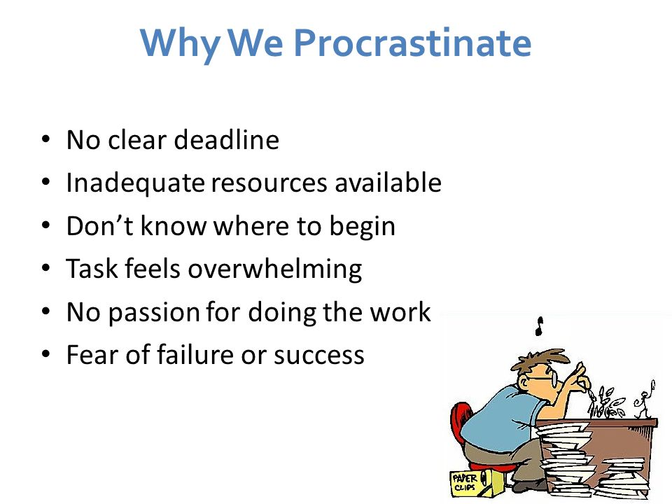 Why We Procrastinate No clear deadline Inadequate resources available