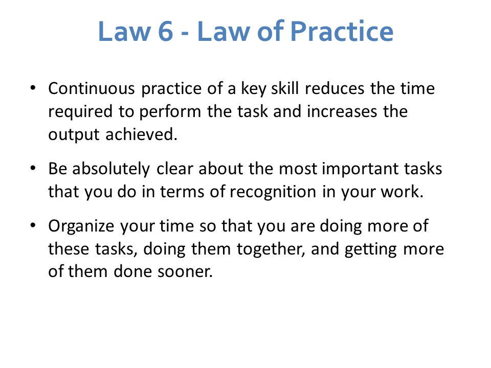 Law 6 - Law of Practice Continuous practice of a key skill reduces the time required to perform the task and increases the output achieved.
