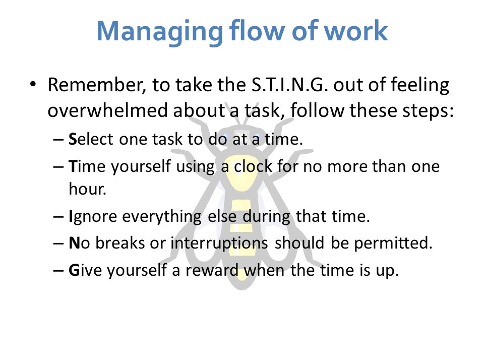 Managing flow of work Remember, to take the S.T.I.N.G. out of feeling overwhelmed about a task, follow these steps: