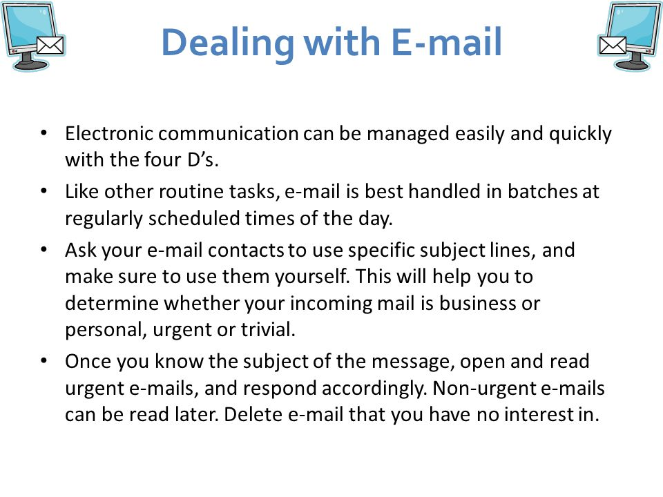 Dealing with E-mail Electronic communication can be managed easily and quickly with the four D's.