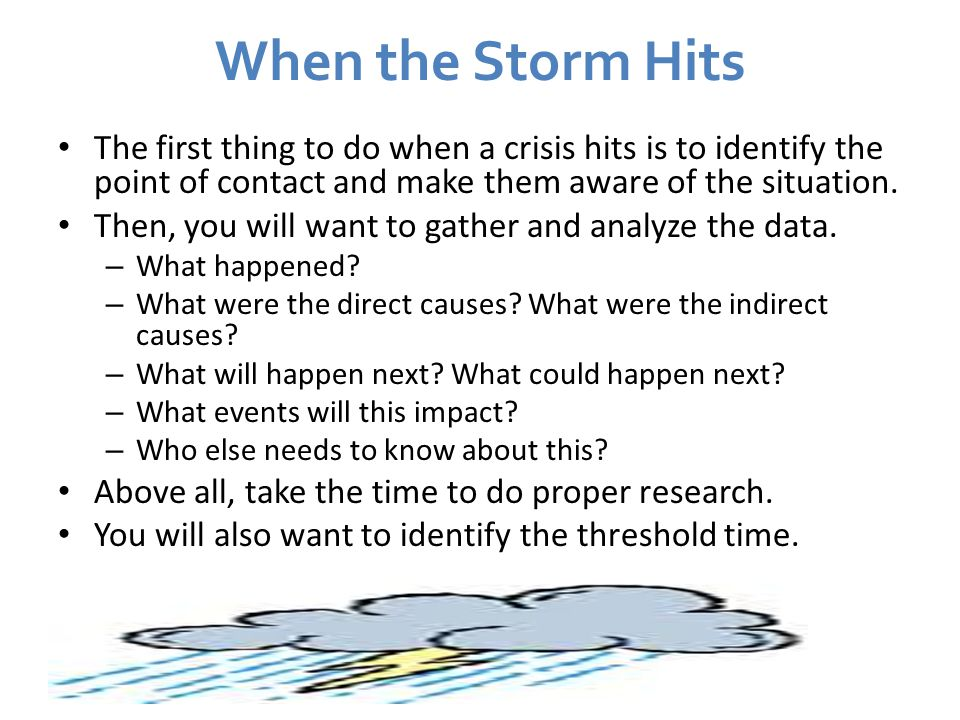 When the Storm Hits The first thing to do when a crisis hits is to identify the point of contact and make them aware of the situation.