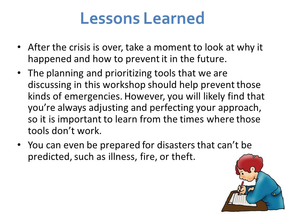 Lessons Learned After the crisis is over, take a moment to look at why it happened and how to prevent it in the future.