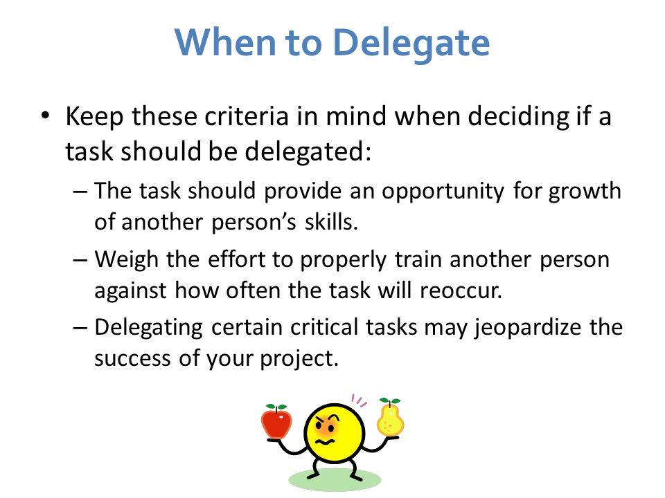 When to Delegate Keep these criteria in mind when deciding if a task should be delegated: