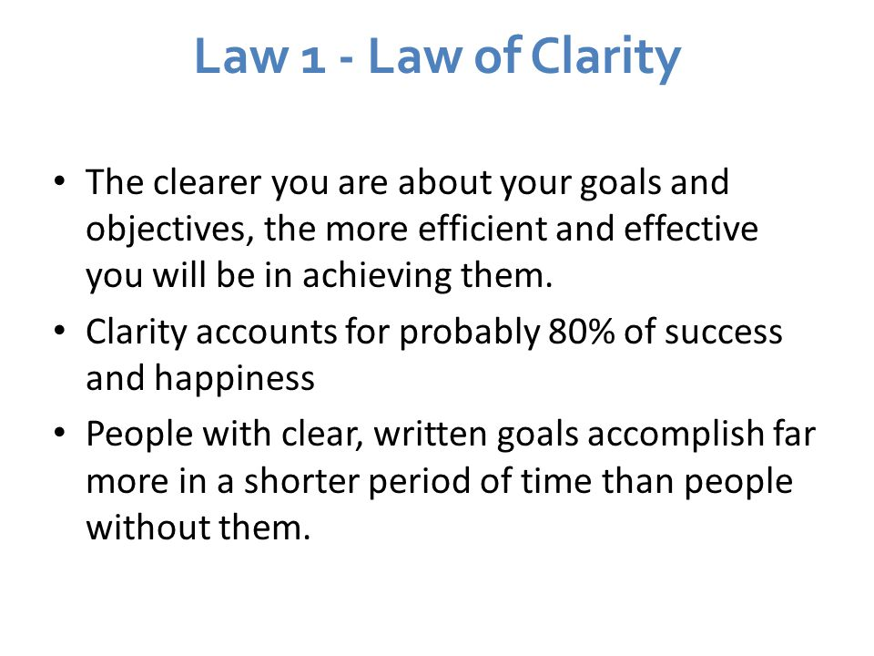 Law 1 - Law of Clarity The clearer you are about your goals and objectives, the more efficient and effective you will be in achieving them.