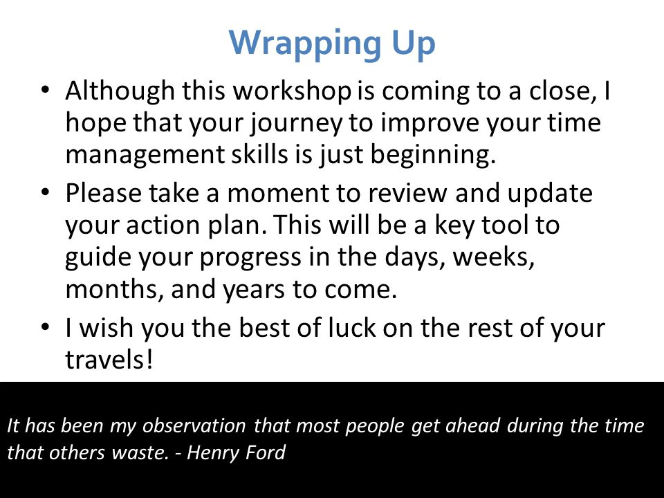 Wrapping Up Although this workshop is coming to a close, I hope that your journey to improve your time management skills is just beginning.