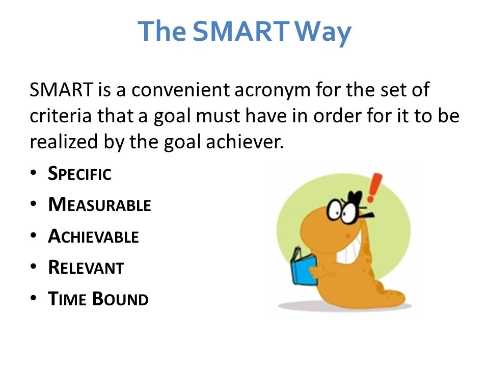 The SMART Way SMART is a convenient acronym for the set of criteria that a goal must have in order for it to be realized by the goal achiever.