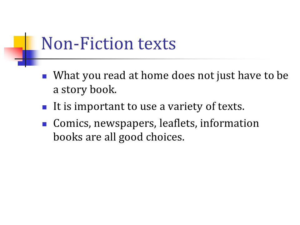 Non-Fiction texts What you read at home does not just have to be a story book. It is important to use a variety of texts.
