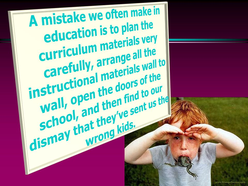 A mistake we often make in education is to plan the curriculum materials very carefully, arrange all the instructional materials wall to wall, open the doors of the school, and then find to our dismay that they've sent us the wrong kids.