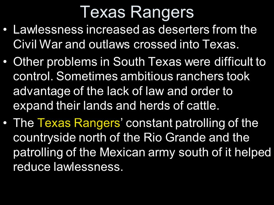 Texas Rangers Lawlessness increased as deserters from the Civil War and outlaws crossed into Texas.