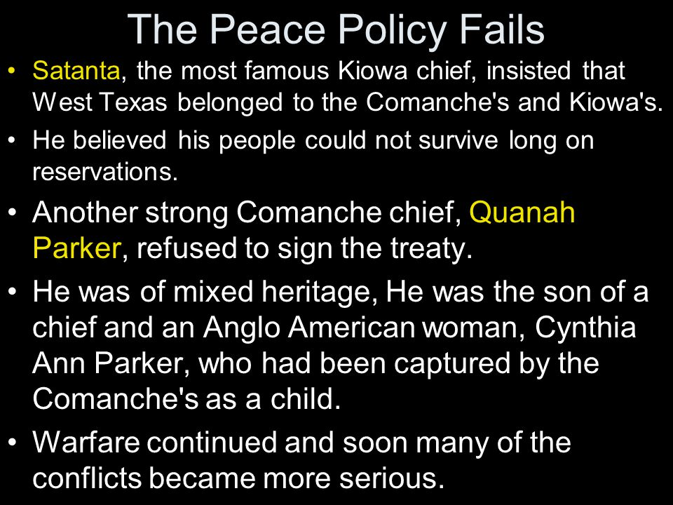 The Peace Policy Fails Satanta, the most famous Kiowa chief, insisted that West Texas belonged to the Comanche s and Kiowa s.