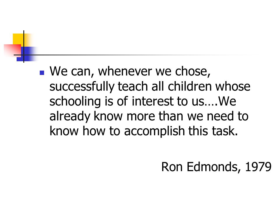 We can, whenever we chose, successfully teach all children whose schooling is of interest to us….We already know more than we need to know how to accomplish this task.