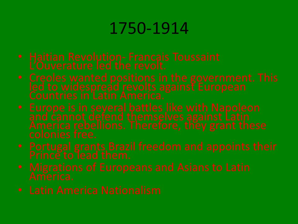 1750-1914 Haitian Revolution- Francais Toussaint L'Ouverature led the revolt.