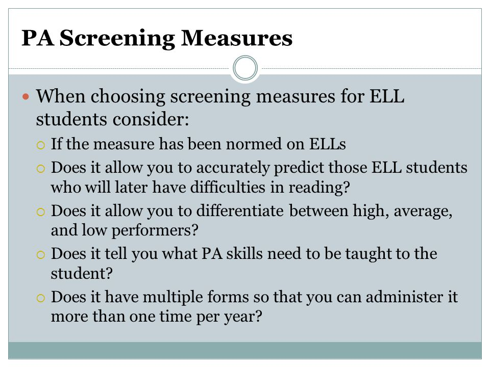 PA Screening Measures When choosing screening measures for ELL students consider: If the measure has been normed on ELLs.