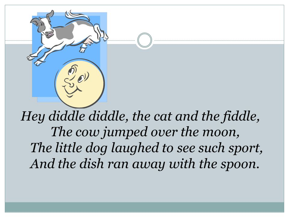 Hey diddle diddle, the cat and the fiddle, The cow jumped over the moon, The little dog laughed to see such sport, And the dish ran away with the spoon.