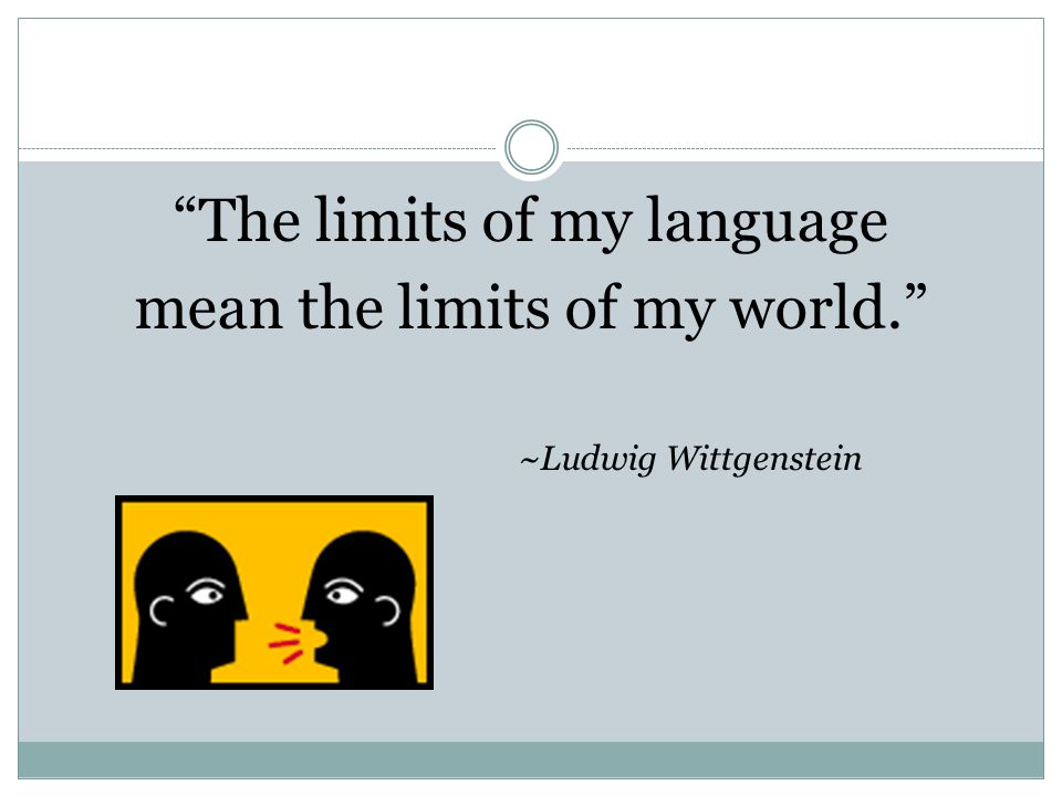 The limits of my language mean the limits of my world.