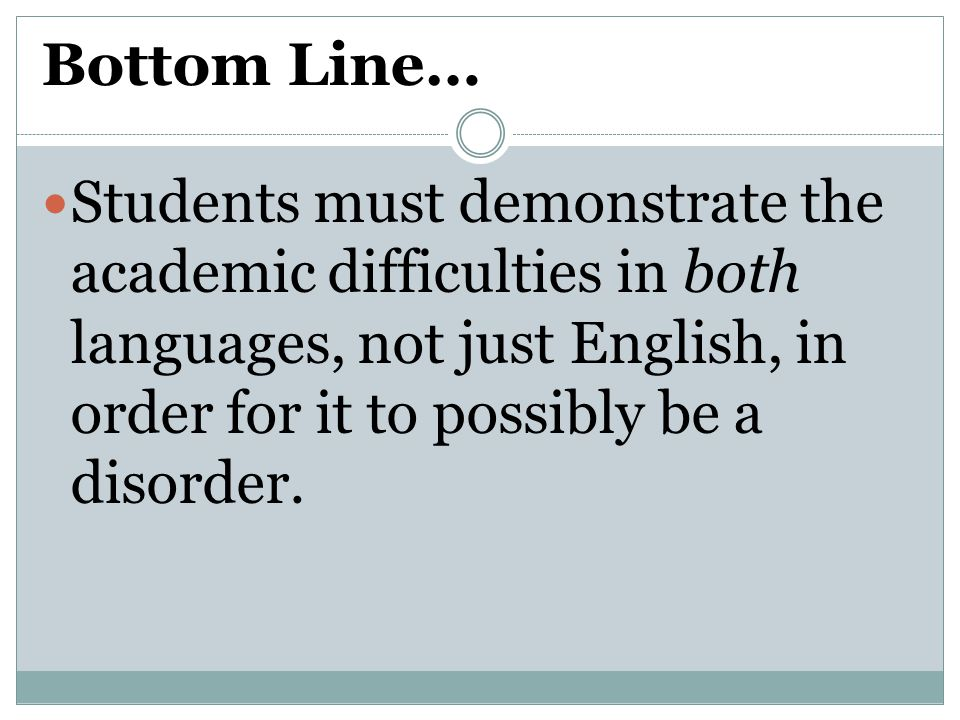 Bottom Line… Students must demonstrate the academic difficulties in both languages, not just English, in order for it to possibly be a disorder.
