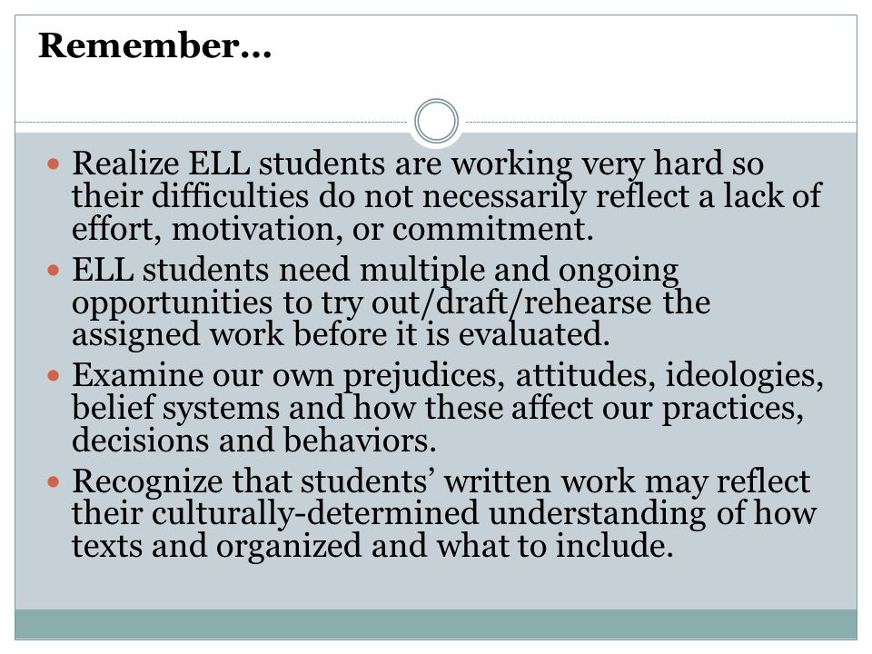 Remember… Realize ELL students are working very hard so their difficulties do not necessarily reflect a lack of effort, motivation, or commitment.