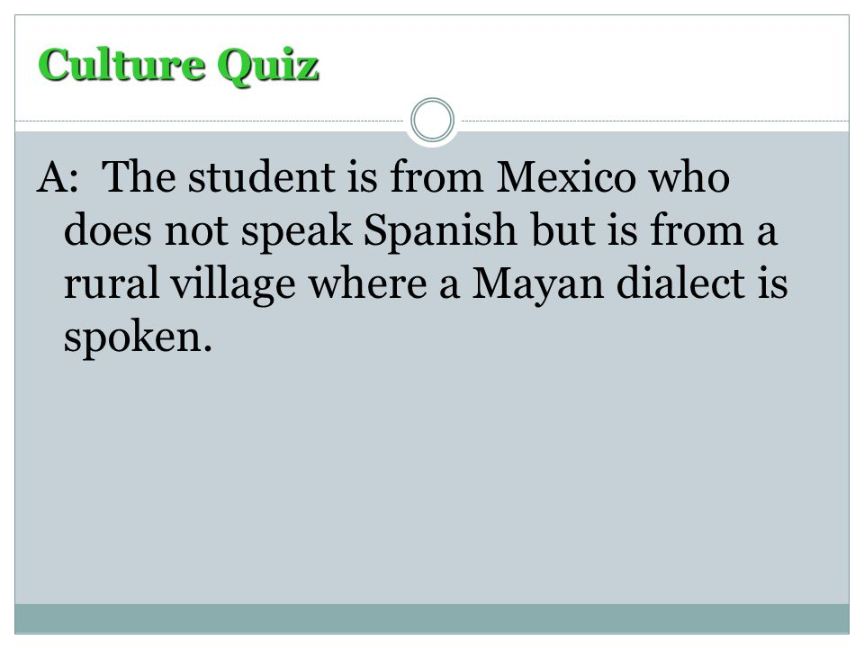 Culture Quiz A: The student is from Mexico who does not speak Spanish but is from a rural village where a Mayan dialect is spoken.