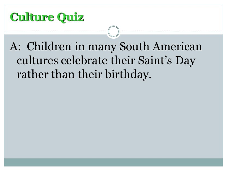 Culture Quiz A: Children in many South American cultures celebrate their Saint's Day rather than their birthday.