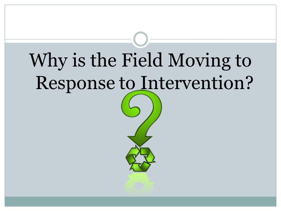 Why is the Field Moving to Response to Intervention