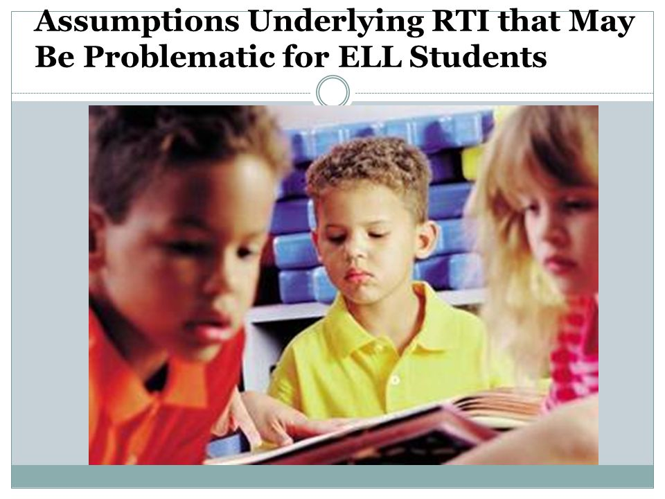 Assumptions Underlying RTI that May Be Problematic for ELL Students
