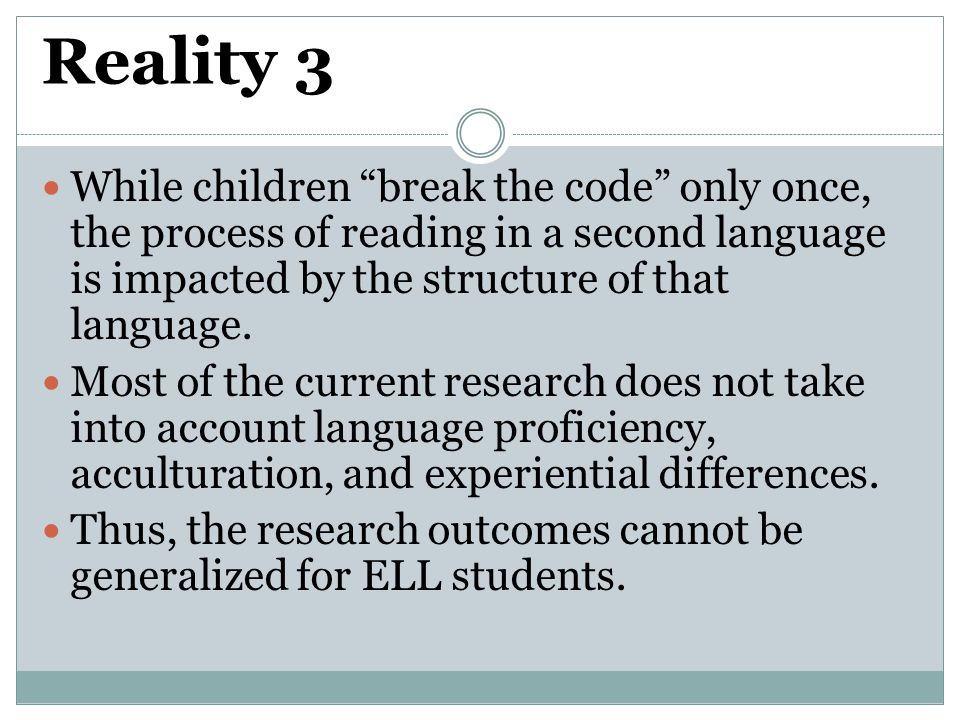 Reality 3 While children break the code only once, the process of reading in a second language is impacted by the structure of that language.