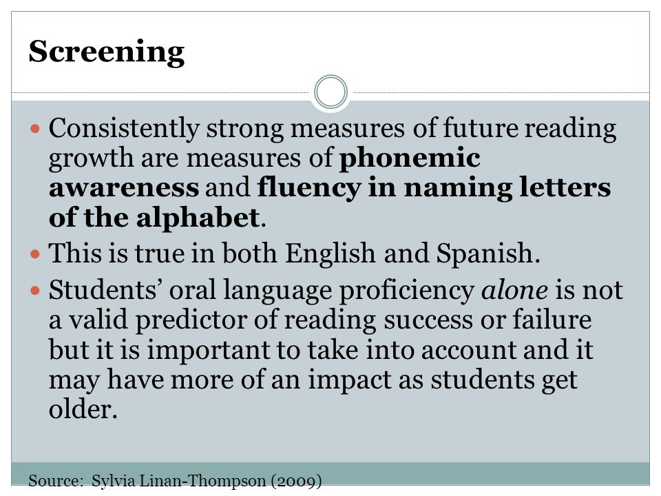Screening Consistently strong measures of future reading growth are measures of phonemic awareness and fluency in naming letters of the alphabet.