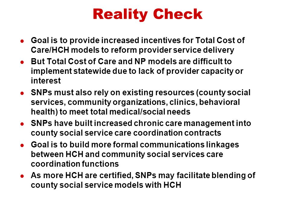 Reality Check Goal is to provide increased incentives for Total Cost of Care/HCH models to reform provider service delivery.
