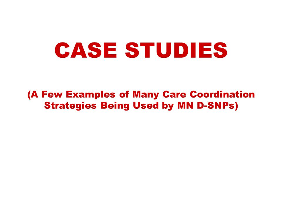 CASE STUDIES (A Few Examples of Many Care Coordination Strategies Being Used by MN D-SNPs)