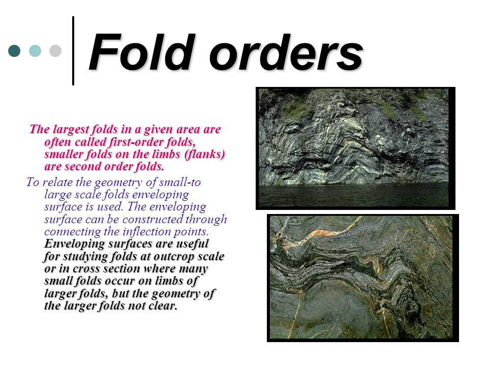 Fold orders The largest folds in a given area are often called first-order folds, smaller folds on the limbs (flanks) are second order folds.