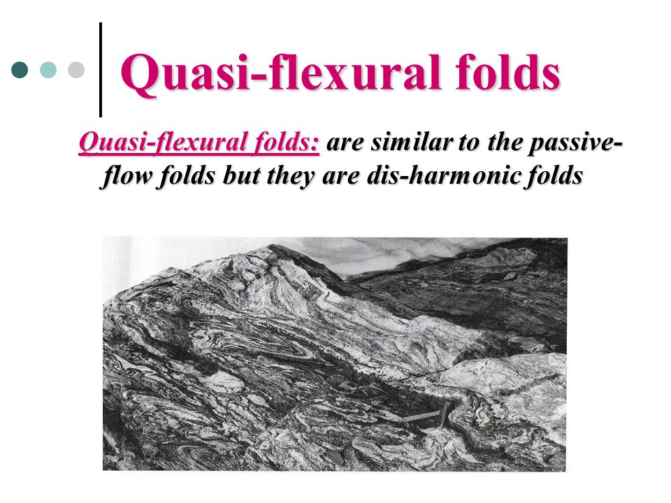 Quasi-flexural folds Quasi-flexural folds: are similar to the passive-flow folds but they are dis-harmonic folds.