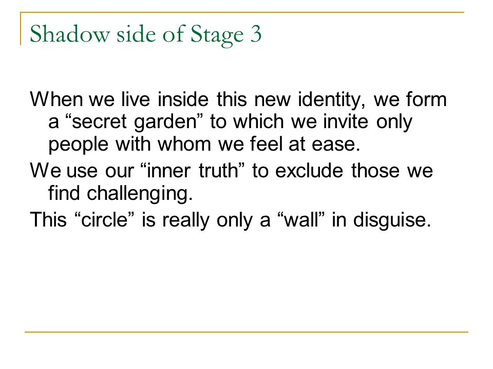 Shadow side of Stage 3 When we live inside this new identity, we form a secret garden to which we invite only people with whom we feel at ease.